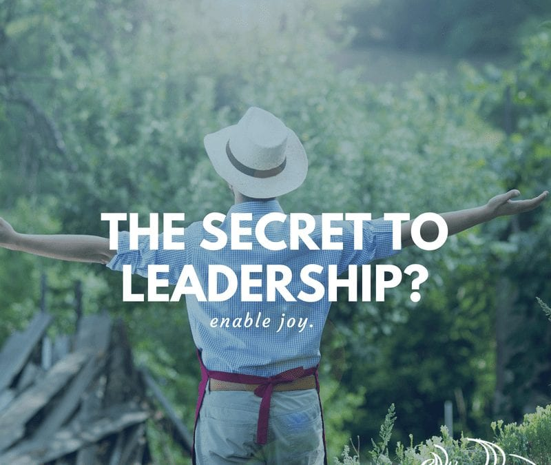 The Secret of Leadership? Enable Joy