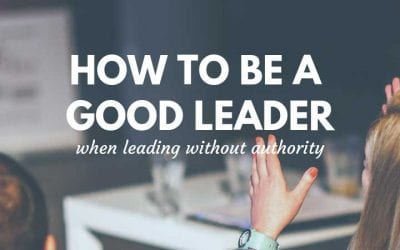 How to be a Good Leader when Leading without Authority