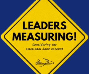 Leaders Measuring! Considering the Emotional Bank Account in Metrics