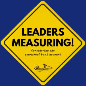 Leaders Measuring! Considering the Emotional Bank Account in Metrics