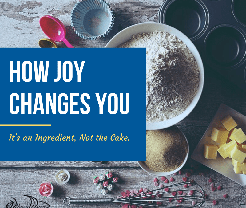 How Joy Changes You. It's an Ingredient, Not the Cake.