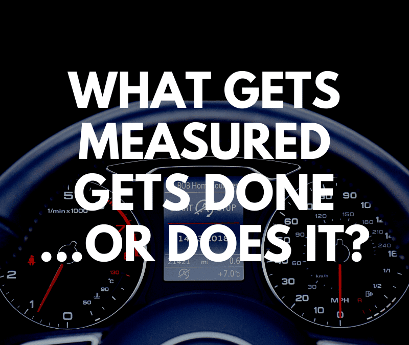 What Gets Measured Gets Done…or Does It?
