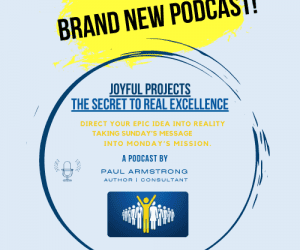 Brand New Podcast!! Joyful Projects – the Secret to Real Excellence